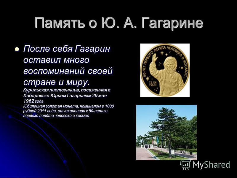 Память о Ю. А. Гагарине После себя Гагарин оставил много воспоминаний своей стране и миру. Курильская лиственница, посаженная в Хабаровске Юрием Гагариным 29 мая 1962 года Юбилейная золотая монета, номиналом в 1000 рублей 2011 года, отчеканенная к 50