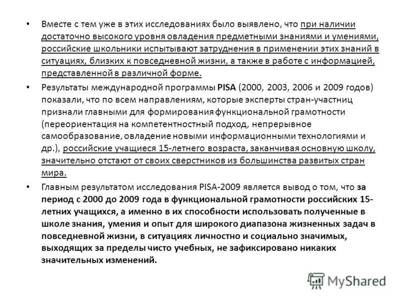 Вместе с тем уже в этих исследованиях было выявлено, что при наличии достаточно высокого уровня овладения предметными знаниями и умениями, российские школьники испытывают затруднения в применении этих знаний в ситуациях, близких к повседневной жизни,
