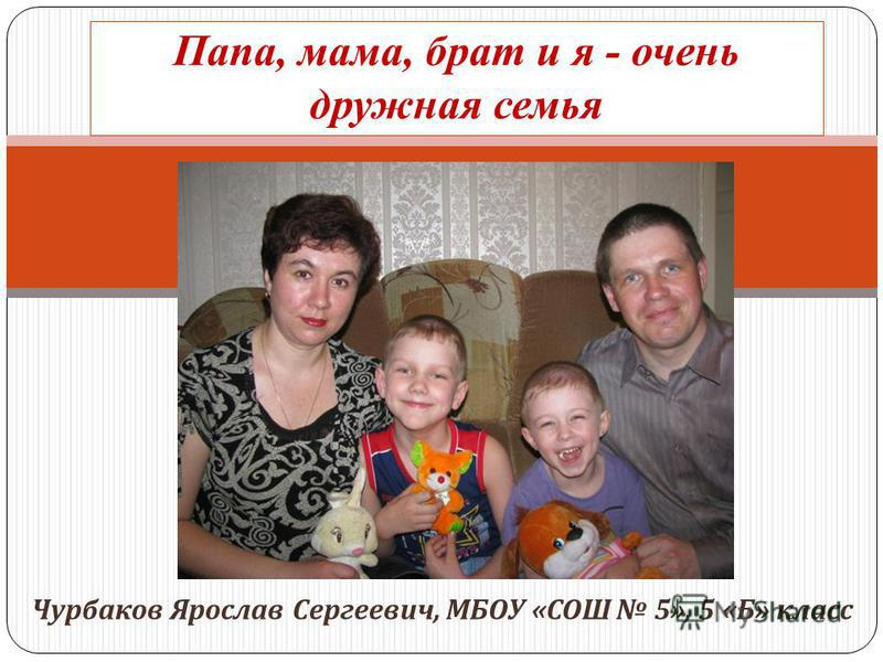 Чурбаков Ярослав Сергеевич, МБОУ « СОШ 5», 5 « Б » класс Папа, мама, брат и я - очень дружная семья