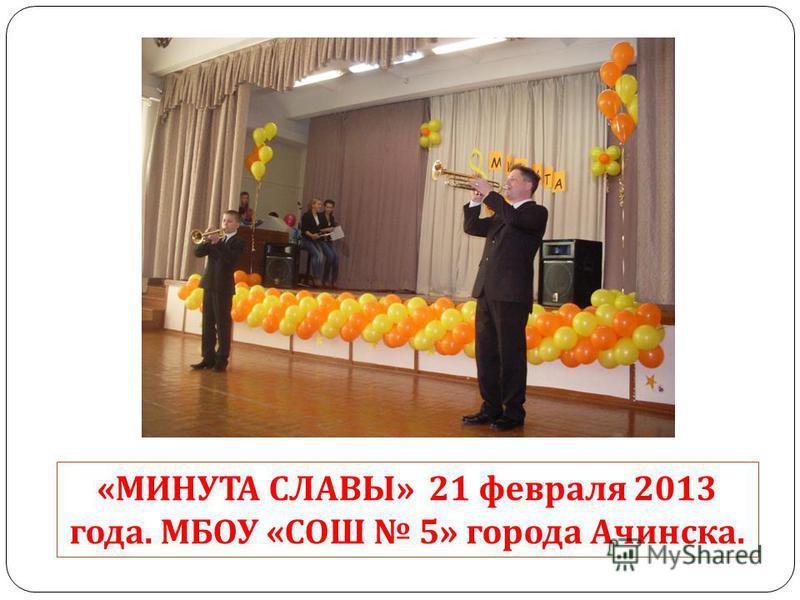 « МИНУТА СЛАВЫ » 21 февраля 2013 года. МБОУ « СОШ 5» города Ачинска.