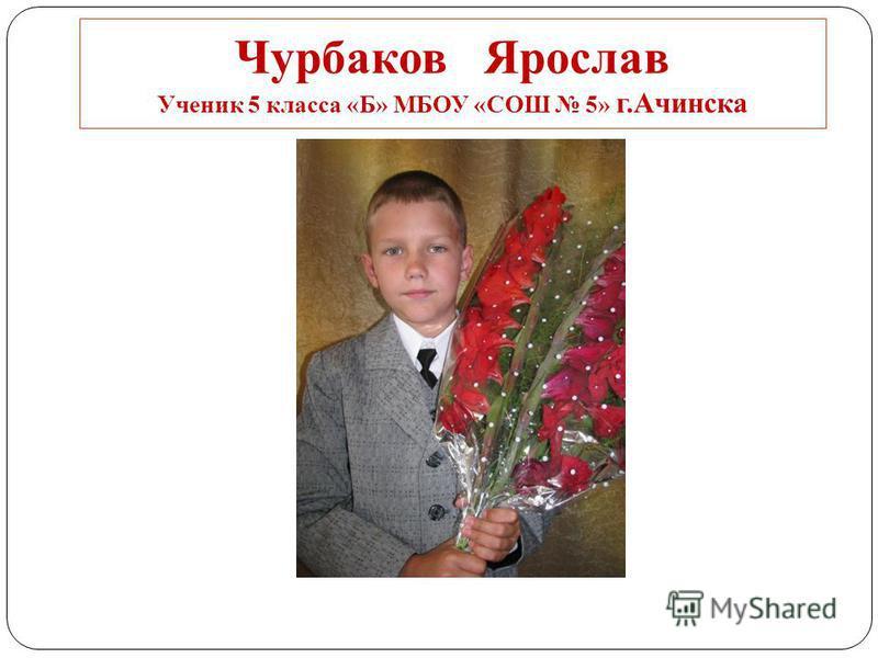 Чурбаков Ярослав Ученик 5 класса «Б» МБОУ «СОШ 5» г.Ачинска