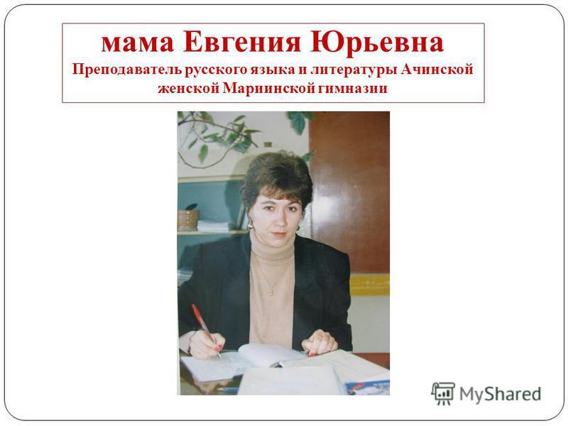 мама Евгения Юрьевна Преподаватель русского языка и литературы Ачинской женской Мариинской гимназии