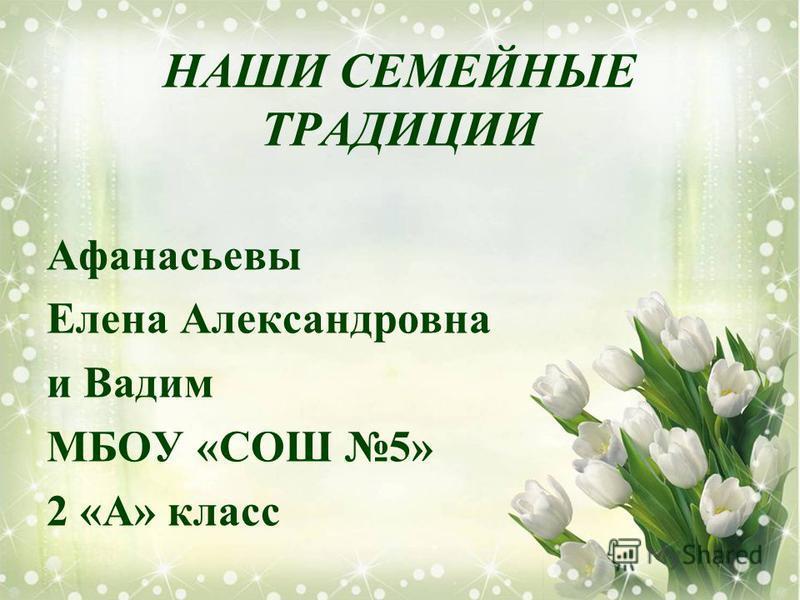 НАШИ СЕМЕЙНЫЕ ТРАДИЦИИ Афанасьевы Елена Александровна и Вадим МБОУ «СОШ 5» 2 «А» класс