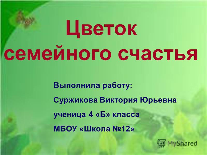 Цветок семейного счастья Выполнила работу: Суржикова Виктория Юрьевна ученица 4 «Б» класса МБОУ «Школа 12»
