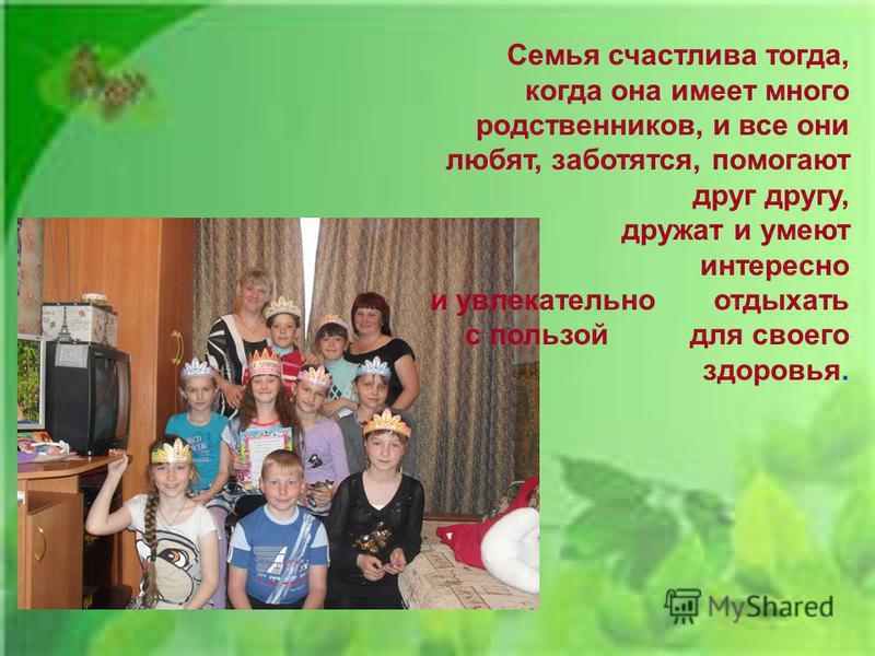 Семья счастлива тогда, когда она имеет много родственников, и все они любят, заботятся, помогают друг другу, дружат и умеют интересно и увлекательно отдыхать с пользой для своего здоровья.