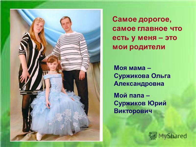 Самое дорогое, самое главное что есть у меня – это мои родители Моя мама – Суржикова Ольга Александровна Мой папа – Суржиков Юрий Викторович