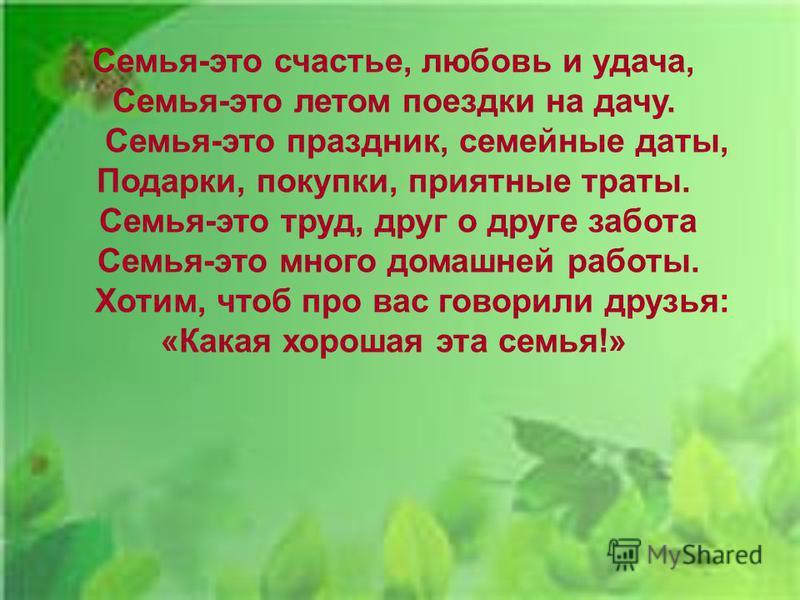 Семья-это счастье, любовь и удача, Семья-это летом поездки на дачу. Семья-это праздник, семейные даты, Подарки, покупки, приятные траты. Семья-это труд, друг о друге забота Семья-это много домашней работы. Хотим, чтоб про вас говорили друзья: «Какая