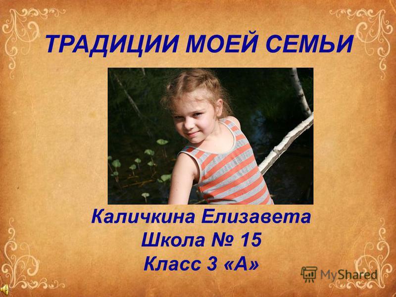 ТРАДИЦИИ МОЕЙ СЕМЬИ Каличкина Елизавета Школа 15 Класс 3 «А»