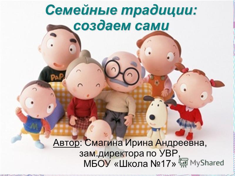 Семейные традиции: создаем сами Автор: Смагина Ирина Андреевна, зам.директора по УВР, МБОУ «Школа 17»