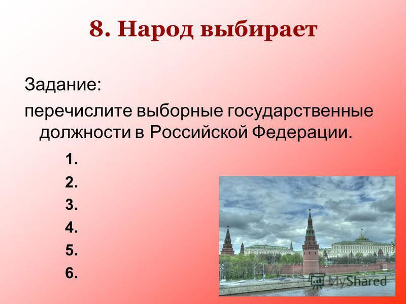 8. Народ выбирает Задание: перечислите выборные государственные должности в Российской Федерации. 1. 2. 3. 4. 5. 6.