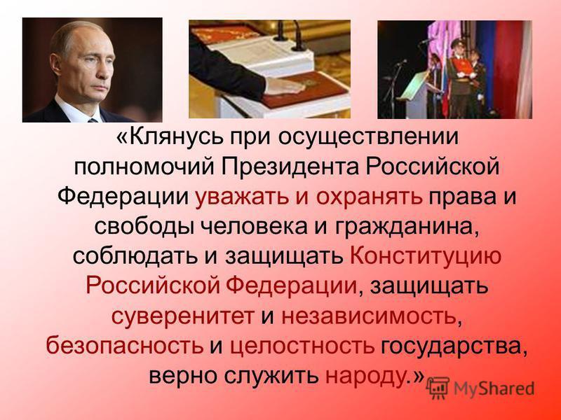 «Клянусь при осуществлении полномочий Президента Российской Федерации уважать и охранять права и свободы человека и гражданина, соблюдать и защищать Конституцию Российской Федерации, защищать суверенитет и независимость, безопасность и целостность го