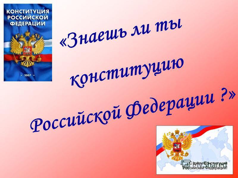«Знаешь ли ты конституцию Российской Федерации ?»