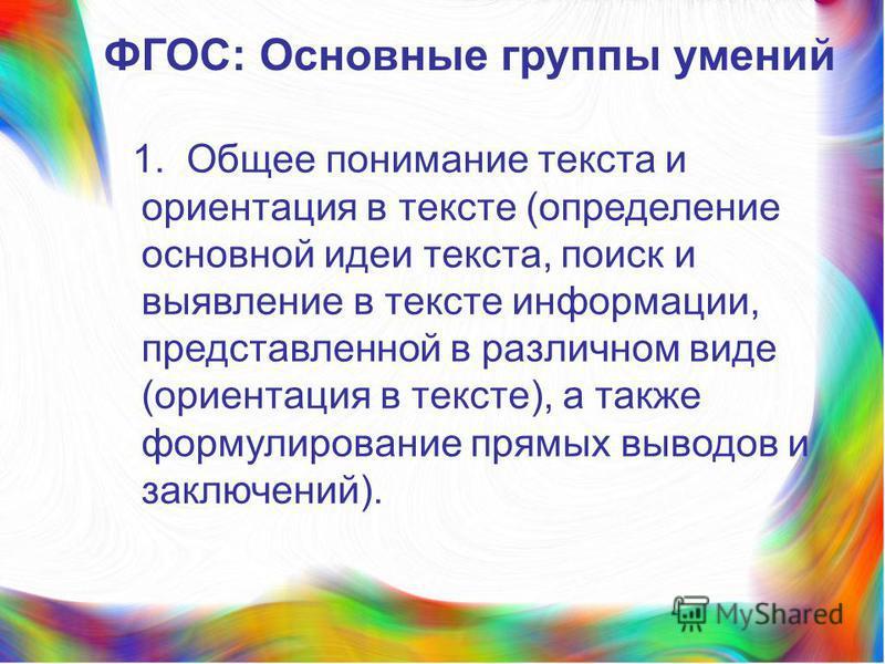 ФГОС: Основные группы умений 1. Общее понимание текста и ориентация в тексте (определение основной идеи текста, поиск и выявление в тексте информации, представленной в различном виде (ориентация в тексте), а также формулирование прямых выводов и закл