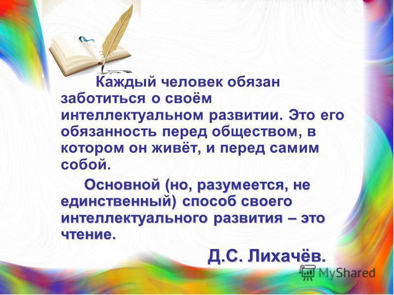 Каждый человек обязан заботиться о своём интеллектуальном развитии. Это его обязанность перед обществом, в котором он живёт, и перед самим собой. Основной (но, разумеется, не единственный) способ своего интеллектуального развития – это чтение. Основн