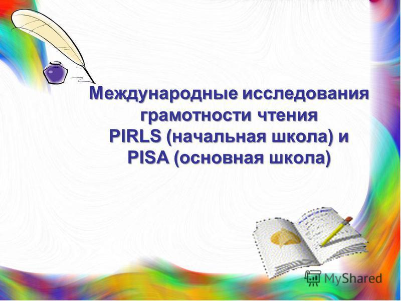 Международные исследования грамотности чтения PIRLS (начальная школа) и PISA (основная школа)