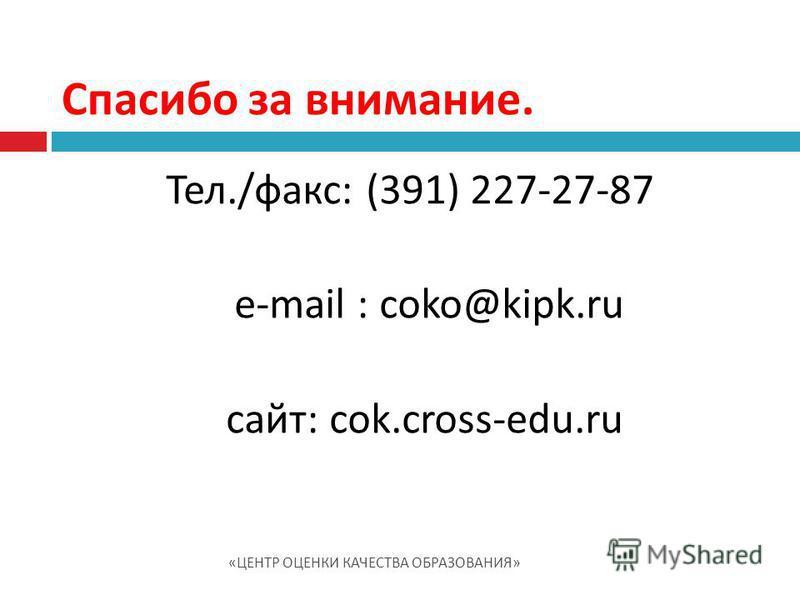 Тел./факс: (391) 227-27-87 e-mail : cоko@kipk.ru сайт: cоk.cross-edu.ru Спасибо за внимание. « ЦЕНТР ОЦЕНКИ КАЧЕСТВА ОБРАЗОВАНИЯ »