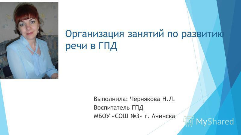 Организация занятий по развитию речи в ГПД Выполнила: Чернякова Н.Л. Воспитатель ГПД МБОУ «СОШ 3» г. Ачинска