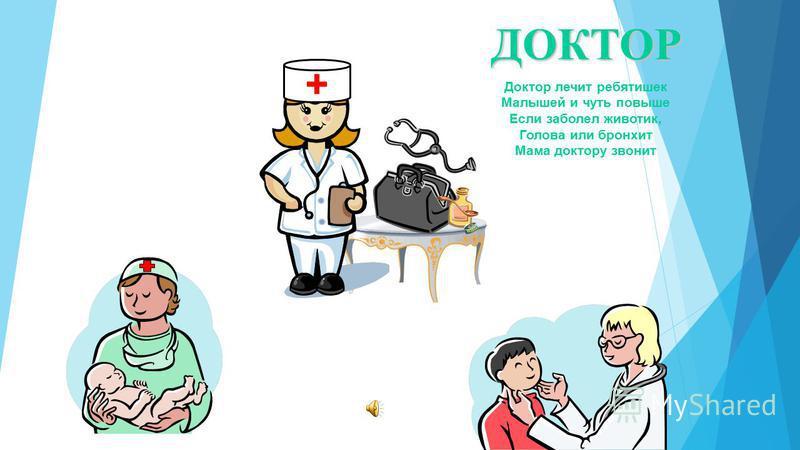 + ДОКТОР Доктор лечит ребятишек Малышей и чуть повыше Если заболел животик, Голова или бронхит Мама доктору звонит