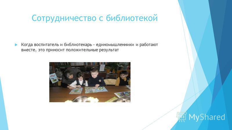 Сотрудничество с библиотекой Когда воспитатель и библиотекарь – единомышленники и работают вместе, это приносит положительные результат