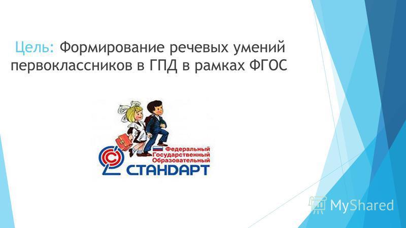 Цель: Формирование речевых умений первоклассников в ГПД в рамках ФГОС