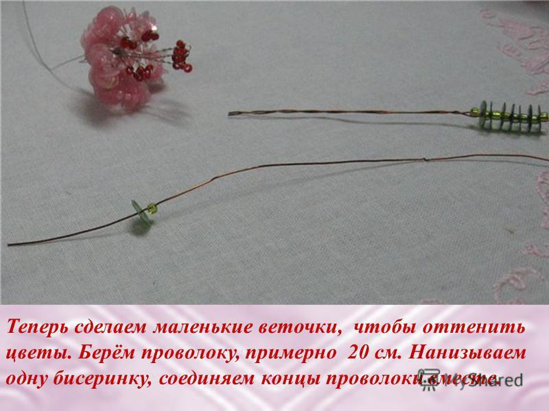 Теперь сделаем маленькие веточки, чтобы оттенить цветы. Берём проволоку, примерно 20 см. Нанизываем одну бисеринку, соединяем концы проволоки вместе.