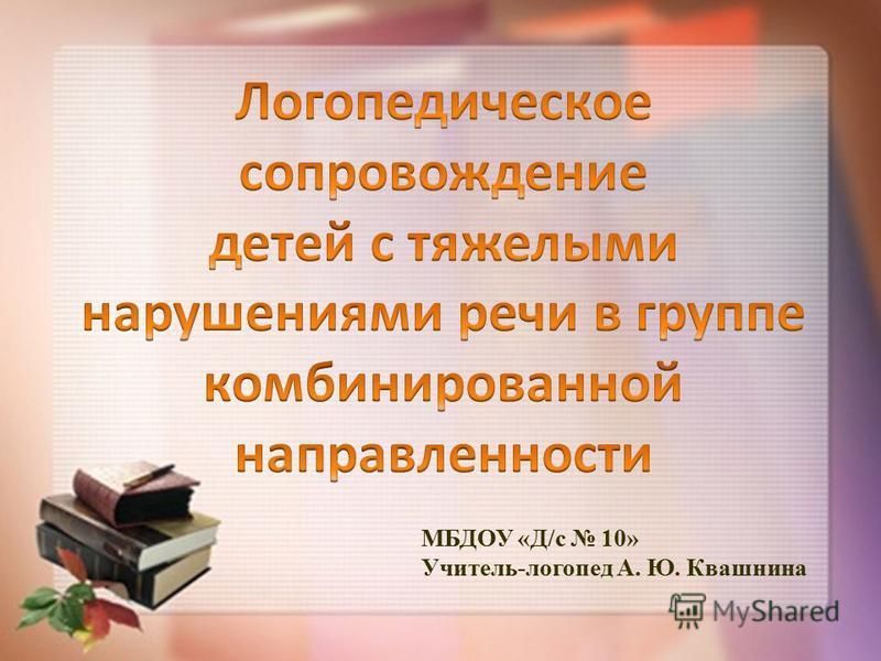 МБДОУ «Д/с 10» Учитель-логопед А. Ю. Квашнина