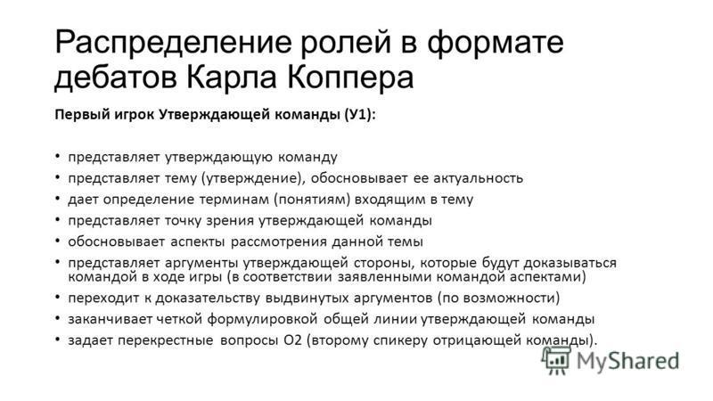 Распределение ролей в формате дебатов Карла Копера Первый игрок Утверждающей команды (У1): представляет утверждающую команду представляет тему (утверждение), обосновывает ее актуальность дает определение терминам (понятиям) входящим в тему представля