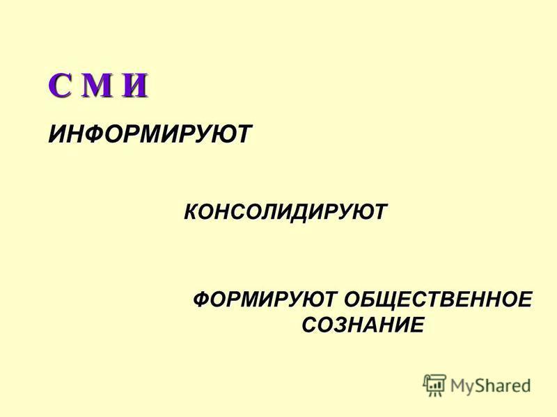 С М И ИНФОРМИРУЮТ КОНСОЛИДИРУЮТ ФОРМИРУЮТ ОБЩЕСТВЕННОЕ СОЗНАНИЕ