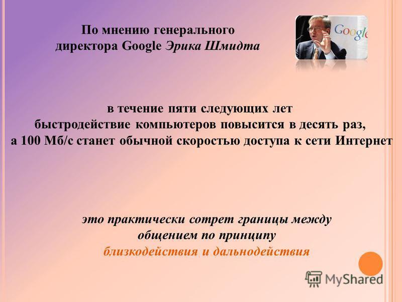 По мнению генерального директора Google Эрика Шмидта в течение пяти следующих лет быстродействие компьютеров повысится в десять раз, а 100 Мб/с станет обычной скоростью доступа к сети Интернет это практически сотрет границы между общением по принципу