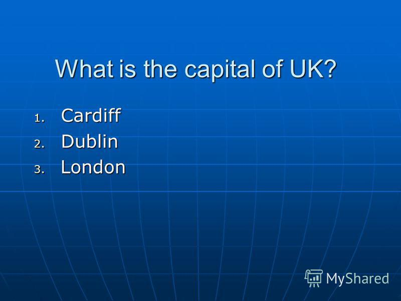 What is the capital of UK? 1. Cardiff 2. Dublin 3. London