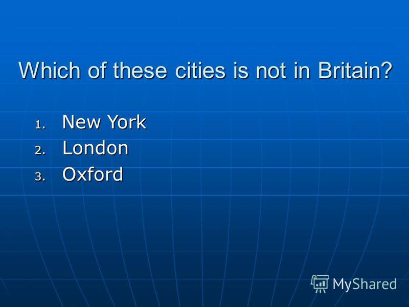Which of these cities is not in Britain? 2. London 3. Oxford 1. New York