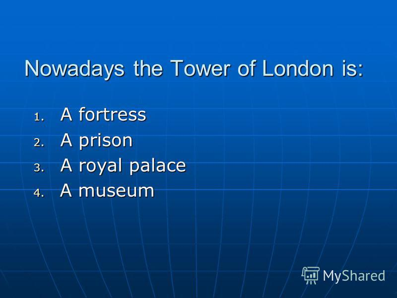 Nowadays the Tower of London is: 1. A fortress 2. A prison 3. A royal palace 4. A museum