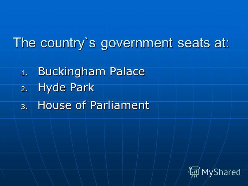 The country`s government seats at: 1. Buckingham Palace 2. Hyde Park 3. House of Parliament
