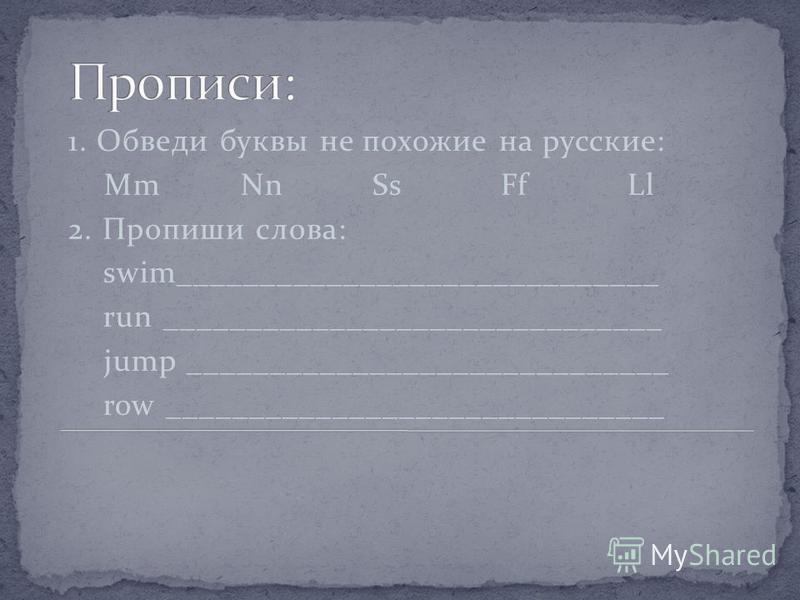 1. Обведи буквы не похожие на русские: Mm Nn Ss Ff Ll 2. Пропиши слова: swim_____________________________ run ______________________________ jump _____________________________ row ______________________________