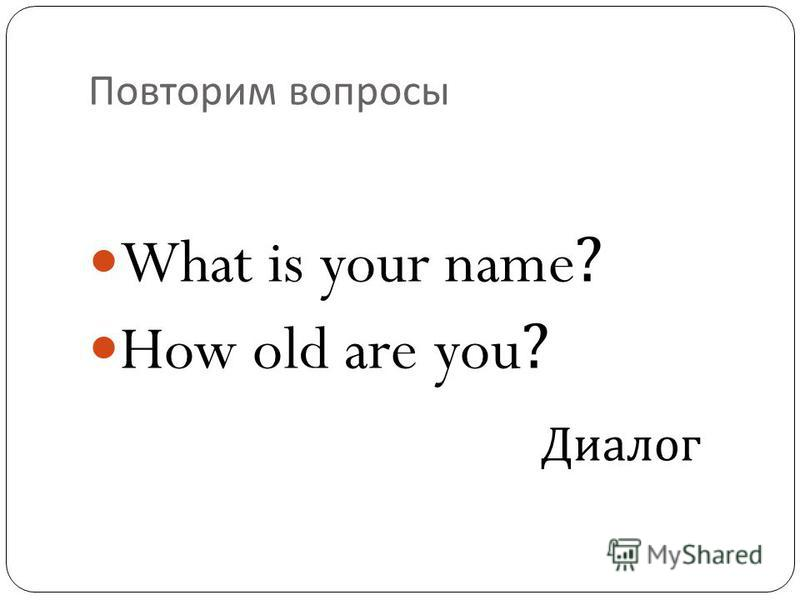 Повторим вопросы What is your name? How old are you? Диалог