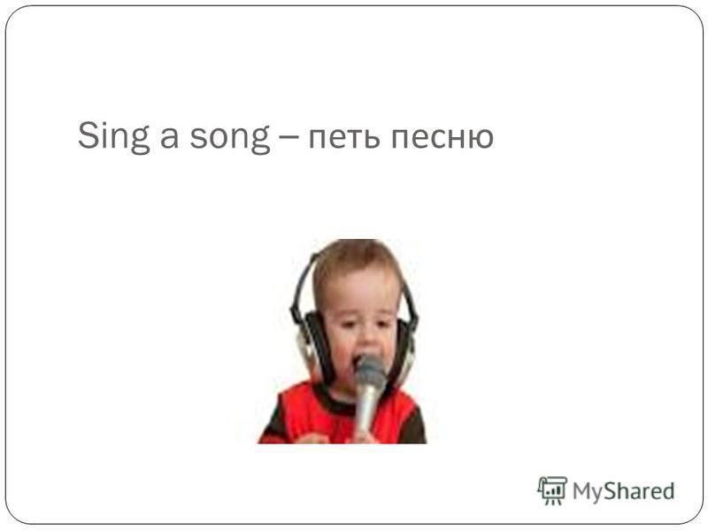 Sing a song – петь песню