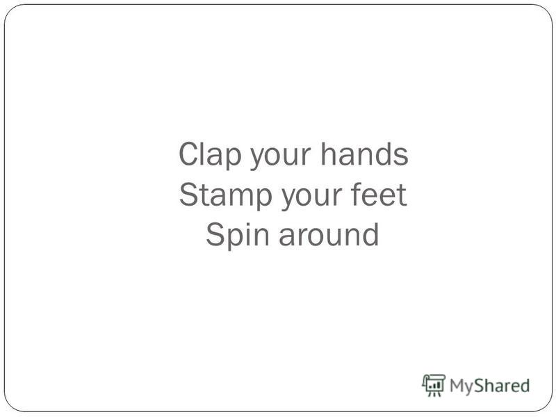 Clap your hands Stamp your feet Spin around