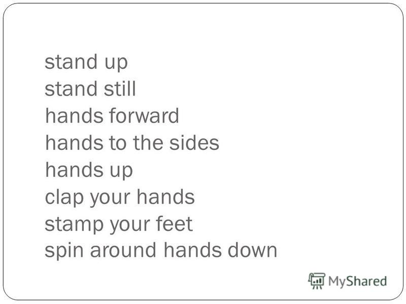 stand up stand still hands forward hands to the sides hands up clap your hands stamp your feet spin around hands down