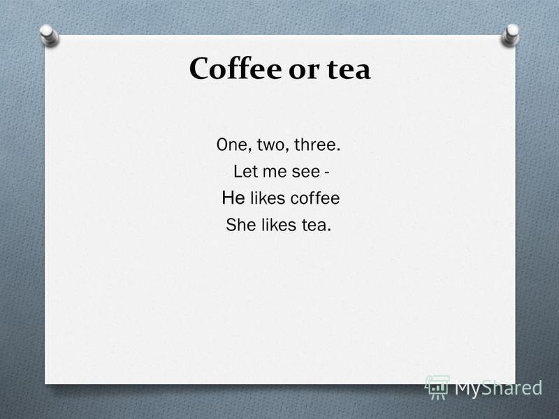 Coffee or tea One, two, three. Let me see - Не likes coffee She likes tea.