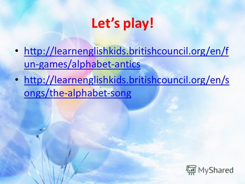 Lets play! http://learnenglishkids.britishcouncil.org/en/f un-games/alphabet-antics http://learnenglishkids.britishcouncil.org/en/f un-games/alphabet-antics http://learnenglishkids.britishcouncil.org/en/s ongs/the-alphabet-song http://learnenglishkid