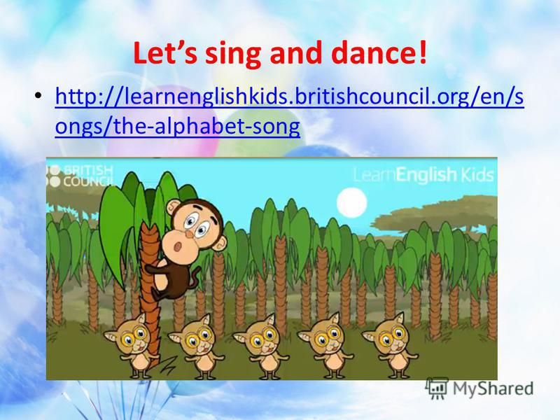 Lets sing and dance! http://learnenglishkids.britishcouncil.org/en/s ongs/the-alphabet-song http://learnenglishkids.britishcouncil.org/en/s ongs/the-alphabet-song