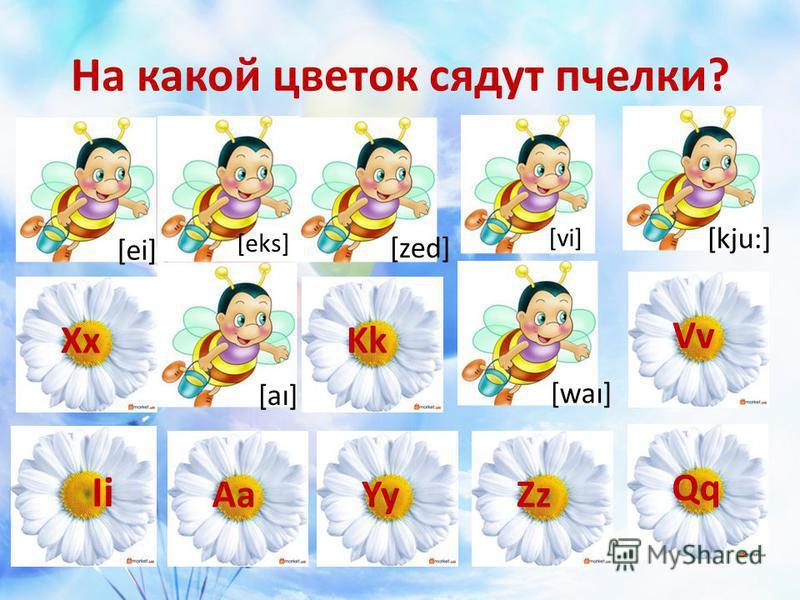 На какой цветок сядут пчелки? Ii YyAaZz Qq XxKkVv [ei][aı][waı] [zed] [kju:] [eks] [vi]