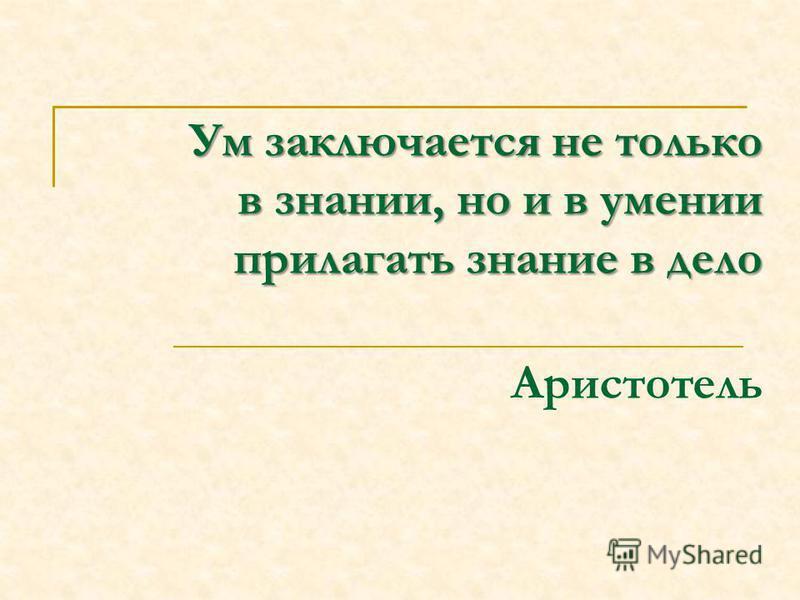 Ум заключается не только в знании, но и в умении прилагать знание в дело Ум заключается не только в знании, но и в умении прилагать знание в дело Аристотель