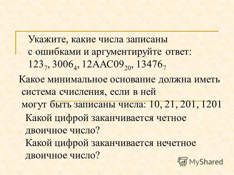 Укажите, какие числа записаны с ошибками и аргументируйте ответ: 123 7, 3006 4, 12ААС09 20, 13476 7 Какое минимальное основание должна иметь система счисления, если в ней могут быть записаны числа: 10, 21, 201, 1201 Какой цифрой заканчивается четное