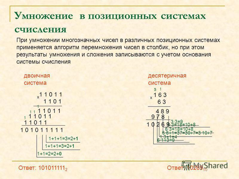 33=9 Умножение в позиционных системах счисления При умножении многозначных чисел в различных позиционных системах применяется алгоритм перемножения чисел в столбик, но при этом результаты умножения и сложения записываются с учетом основания системы с