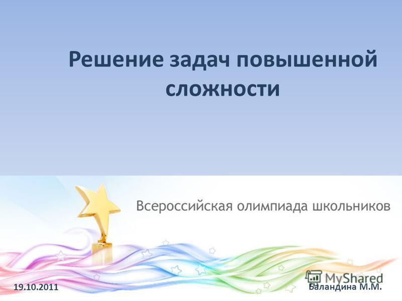 Решение задач повышенной сложности 19.10.2011 Баландина М.М.