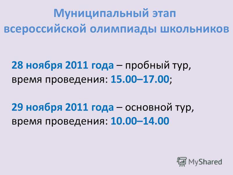 Муниципальный этап всероссийской олимпиады школьников 28 ноября 2011 года – пробный тур, время проведения: 15.00–17.00; 29 ноября 2011 года – основной тур, время проведения: 10.00–14.00
