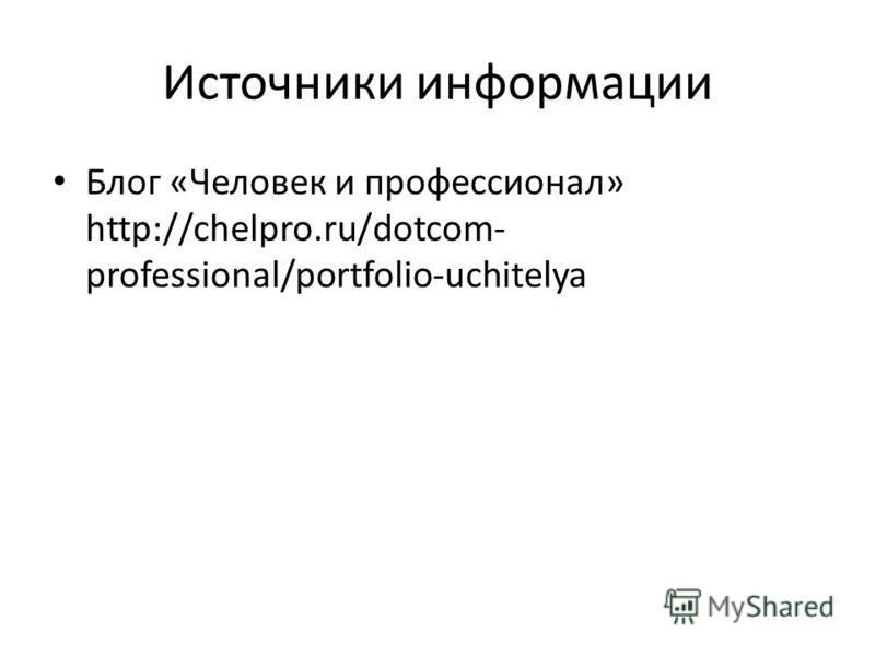 Источники информации Блог «Человек и профессионал» http://chelpro.ru/dotcom- professional/portfolio-uchitelya