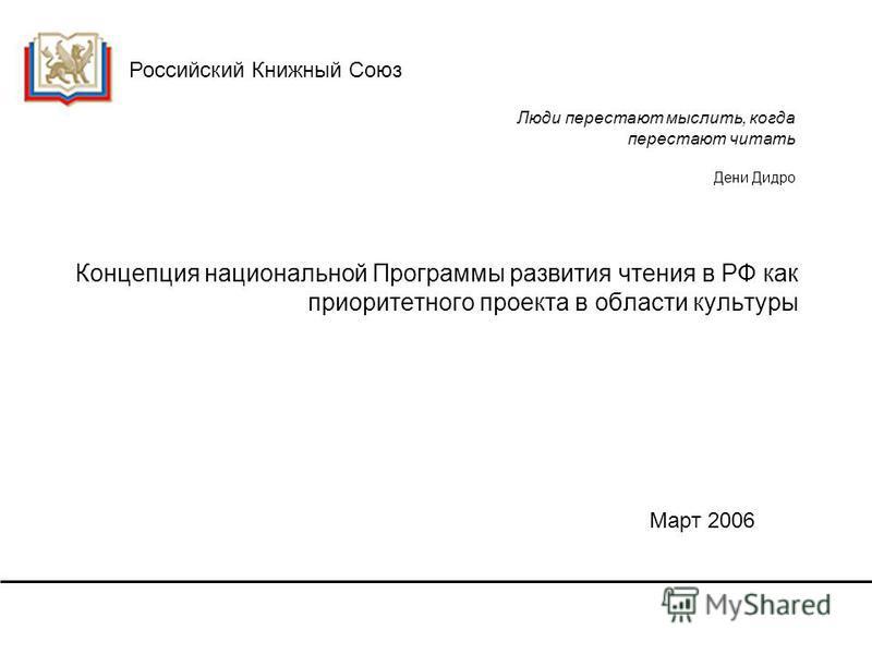 Российский Книжный Союз Концепция национальной Программы развития чтения в РФ как приоритетного проекта в области культуры Март 2006 Люди перестают мыслить, когда перестают читать Дени Дидро