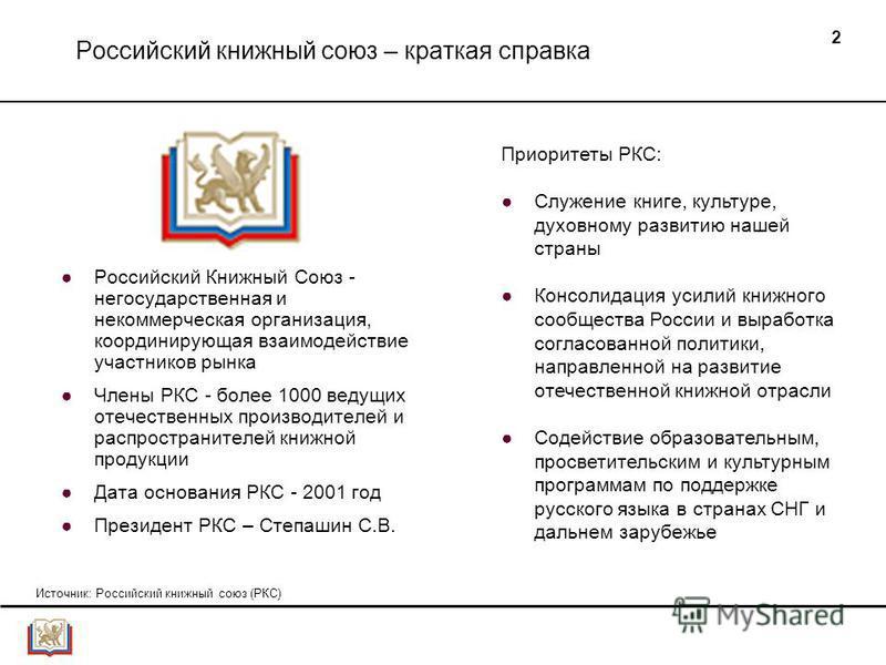 2 Российский книжный союз – краткая справка Российский Книжный Союз - негосударственная и некоммерческая организация, координирующая взаимодействие участников рынка Члены РКС - более 1000 ведущих отечественных производителей и распространителей книжн